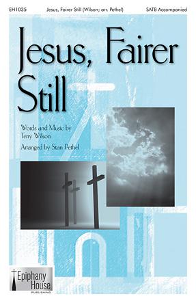 Jesus, Fairer Still : SATB : Stan Pethel : Terry Wilson : Sheet Music : 00119018 : 884088904555
