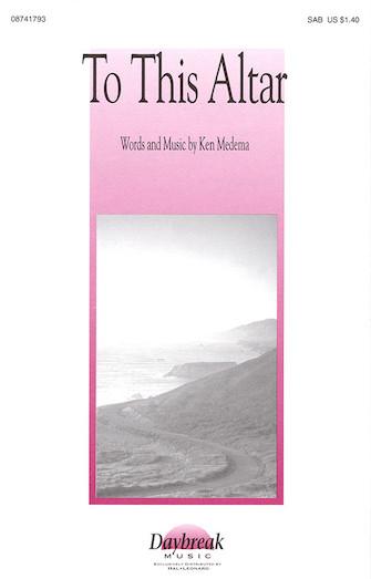 To This Altar : SAB : Ken Medema : Ken Medema : Sheet Music : 08741793 : 073999417937