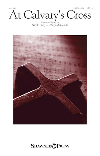 At Calvary's Cross : SATB : Mary McDonald : Nicole Elsey : 35031830 : 888680712938