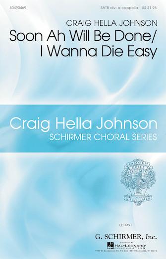 Soon Ah Will Be Done/I Wanna Die Easy : SATB divisi : Craig Hella Johnson : Sheet Music : 50490469 : 884088561314 : 1617808431